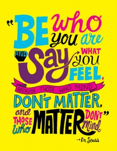 Be who you are and say what you feel , because those who mind don't matter, and those who matter don't mind